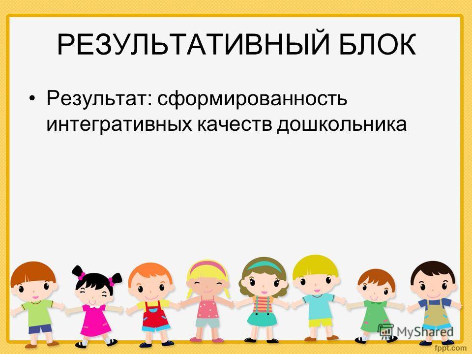 РЕЗУЛЬТАТИВНЫЙ БЛОК Результат: сформированность интегративных качеств дошкольника