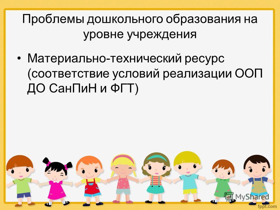 Проблемы дошкольного образования на уровне учреждения Материально-технический ресурс (соответствие условий реализации ООП ДО СанПиН и ФГТ)