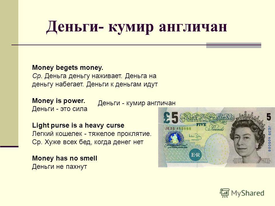 Деньги- кумир англичан Money begets money. Ср. Деньга деньгу наживает. Деньга на деньгу набегает. Деньги к деньгам идут Money is power. Деньги - это сила Light purse is a heavy curse Легкий кошелек - тяжелое проклятие. Ср. Хуже всех бед, когда денег
