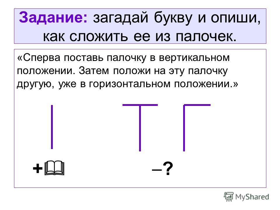 Задание: загадай букву и опиши, как сложить ее из палочек. «Сперва поставь палочку в вертикальном положении. Затем положи на эту палочку другую, уже в горизонтальном положении.» + ?
