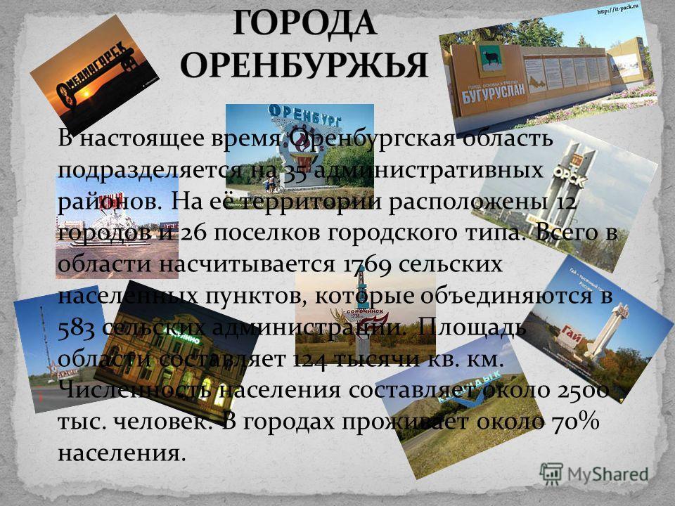 В настоящее время Оренбургская область подразделяется на 35 административных районов. На её территории расположены 12 городов и 26 поселков городского типа. Всего в области насчитывается 1769 сельских населенных пунктов, которые объединяются в 583 се