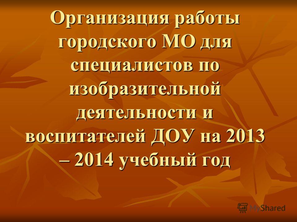 Организация работы городского МО для специалистов по изобразительной деятельности и воспитателей ДОУ на 2013 – 2014 учебный год