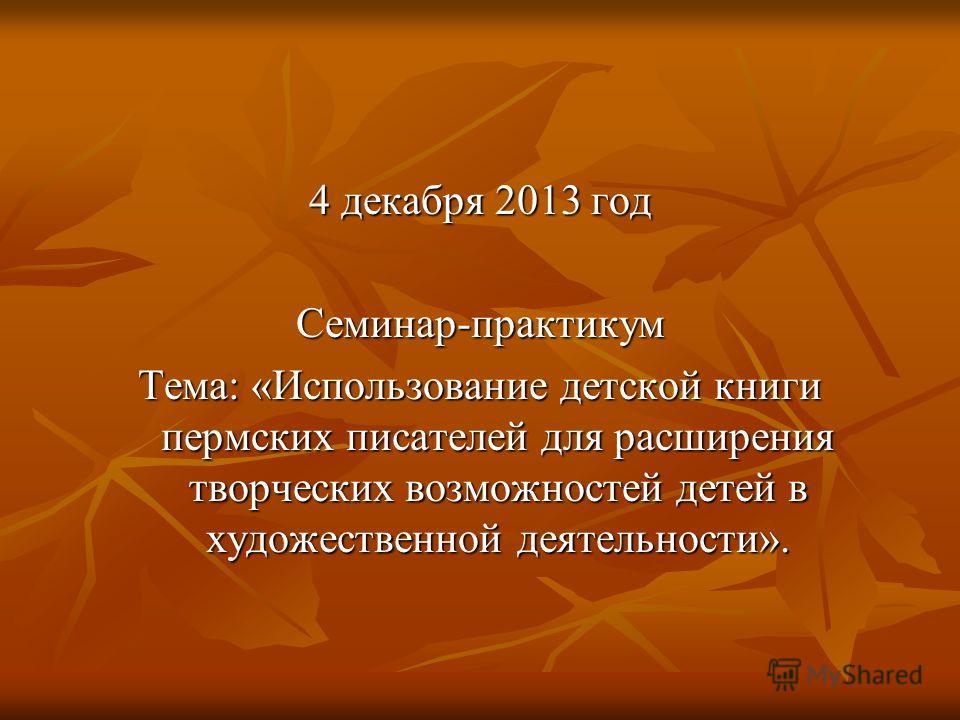 4 декабря 2013 год Семинар-практикум Тема: «Использование детской книги пермских писателей для расширения творческих возможностей детей в художественной деятельности».