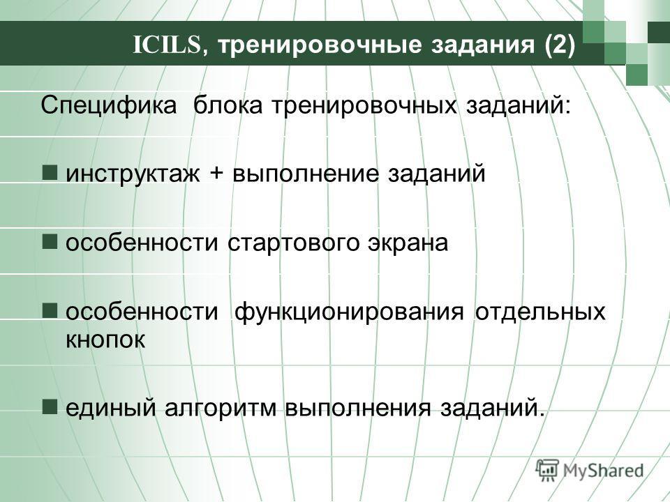 ICILS, тренировочные задания (2) Специфика блока тренировочных заданий: инструктаж + выполнение заданий особенности стартового экрана особенности функционирования отдельных кнопок единый алгоритм выполнения заданий.
