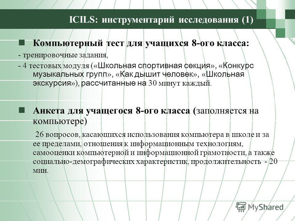 ICILS: инструментарий исследования (1) Компьютерный тест для учащихся 8-ого класса: - тренировочные задания, - 4 тестовых модуля (« Школьная спортивная секция », « Конкурс музыкальных групп », « Как дышит человек », « Школьная экскурсия »), рассчитан
