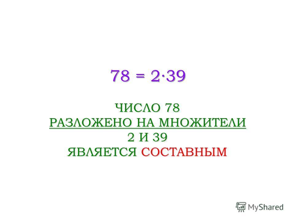 78 = 239 ЧИСЛО 78 РАЗЛОЖЕНО НА МНОЖИТЕЛИ 2 И 39 ЯВЛЯЕТСЯ СОСТАВНЫМ