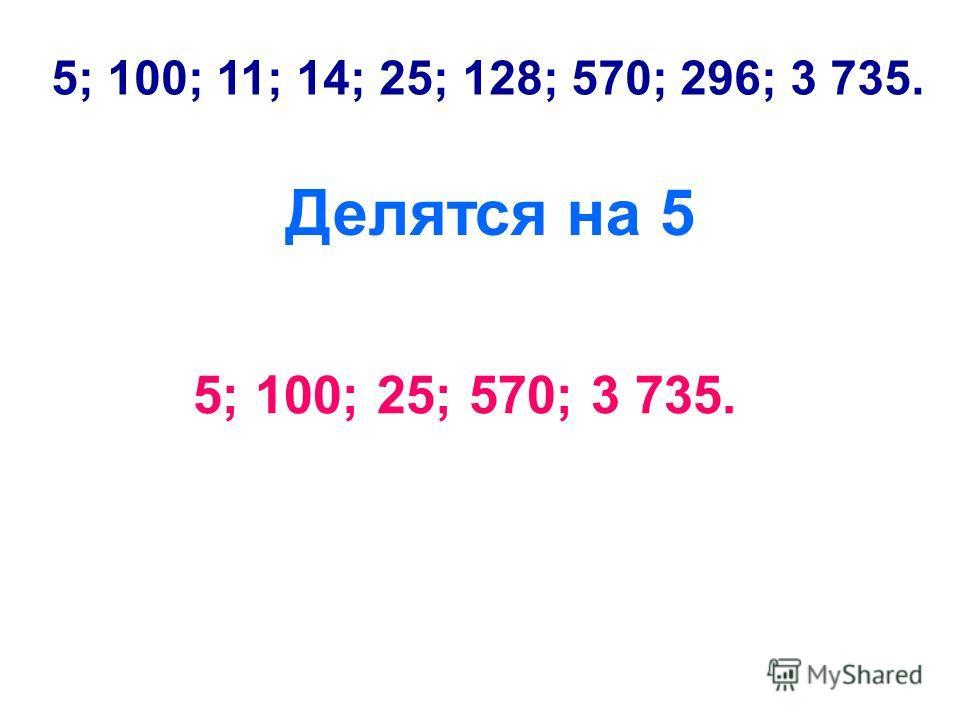 5; 100; 11; 14; 25; 128; 570; 296; 3 735. Делятся на 5 5; 100; 25; 570; 3 735.
