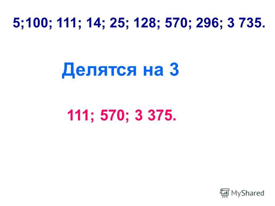 5;100; 111; 14; 25; 128; 570; 296; 3 735. Делятся на 3 111; 570; 3 375.