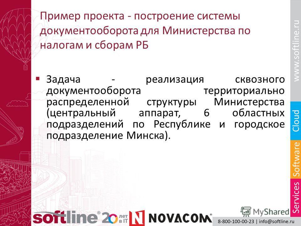 Пример проекта - построение системы документооборота для Министерства по налогам и сборам РБ Задача - реализация сквозного документооборота территориально распределенной структуры Министерства (центральный аппарат, 6 областных подразделений по Респуб