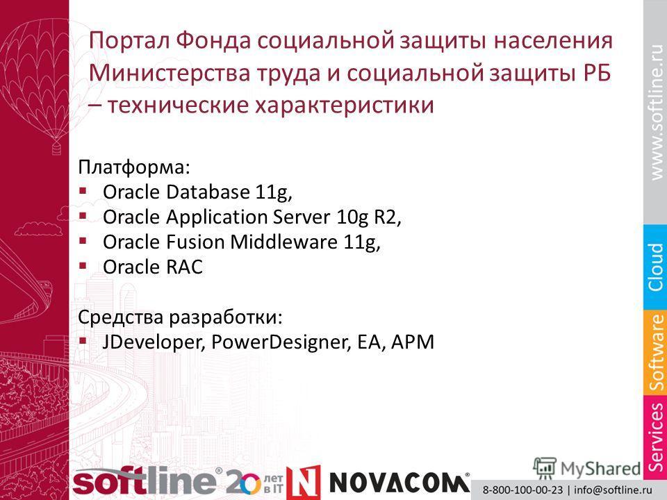Портал Фонда социальной защиты населения Министерства труда и социальной защиты РБ – технические характеристики Платформа: Oracle Database 11g, Oracle Application Server 10g R2, Oracle Fusion Middleware 11g, Oracle RAC Средства разработки: JDeveloper