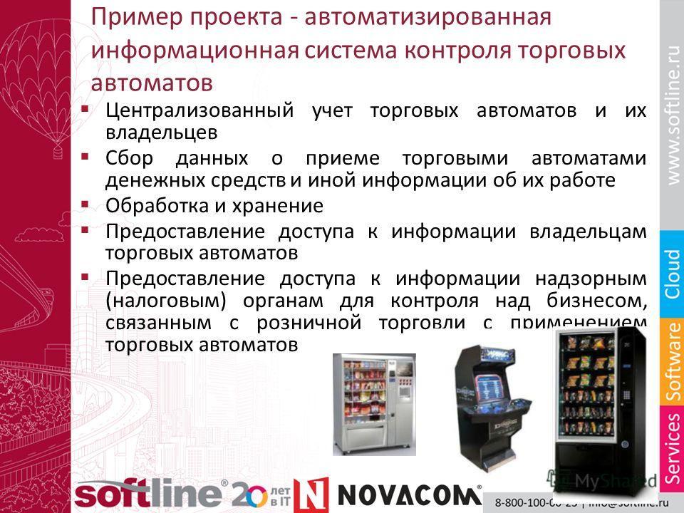 Пример проекта - автоматизированная информационная система контроля торговых автоматов Централизованный учет торговых автоматов и их владельцев Сбор данных о приеме торговыми автоматами денежных средств и иной информации об их работе Обработка и хран