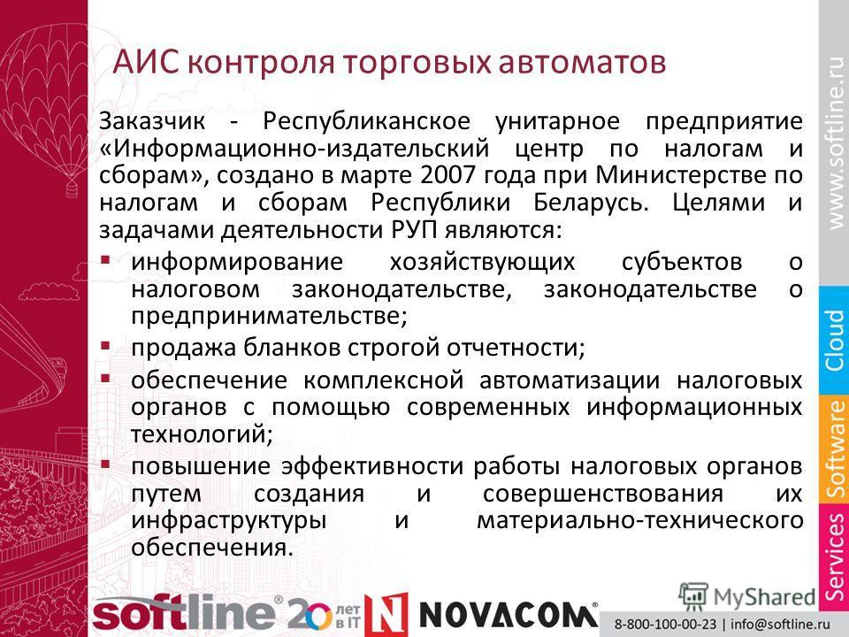 АИС контроля торговых автоматов Заказчик - Республиканское унитарное предприятие «Информационно-издательский центр по налогам и сборам», создано в марте 2007 года при Министерстве по налогам и сборам Республики Беларусь. Целями и задачами деятельност