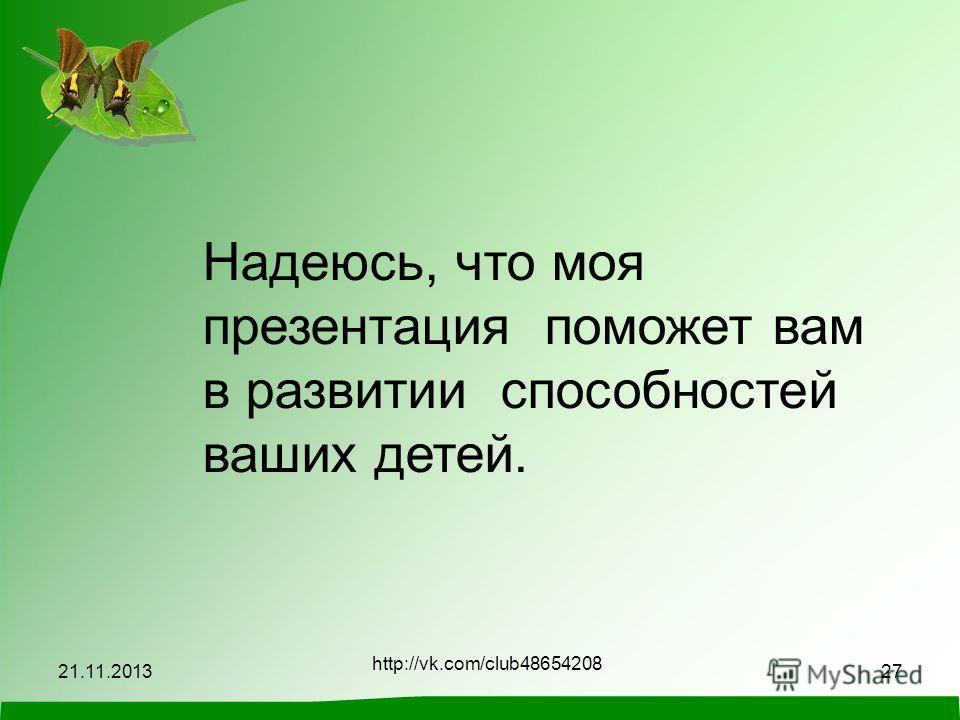 21.11.2013 http://vk.com/club48654208 27 Надеюсь, что моя презентация поможет вам в развитии способностей ваших детей.