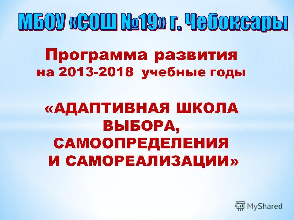 Программа развития на 2013-2018 учебные годы «АДАПТИВНАЯ ШКОЛА ВЫБОРА, САМООПРЕДЕЛЕНИЯ И САМОРЕАЛИЗАЦИИ»
