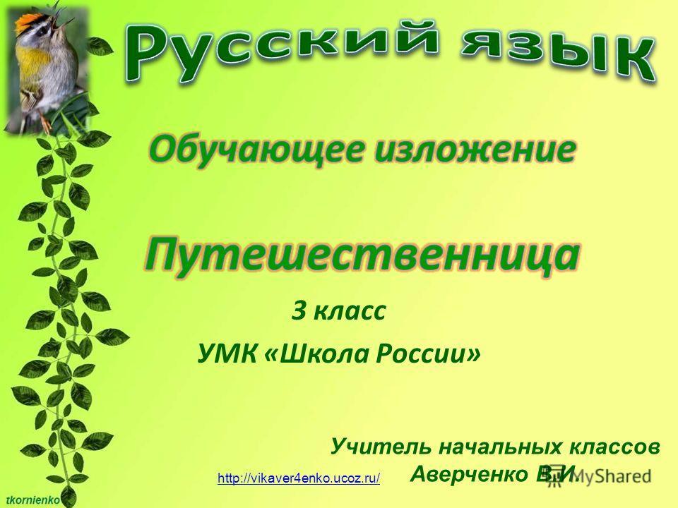 3 класс УМК «Школа России» Учитель начальных классов Аверченко В.И. http://vikaver4enko.ucoz.ru/