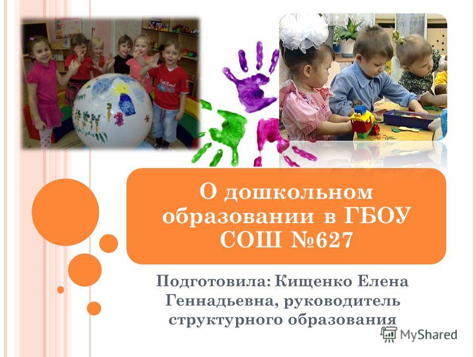 Подготовила: Кищенко Елена Геннадьевна, руководитель структурного образования О дошкольном образовании в ГБОУ СОШ 627
