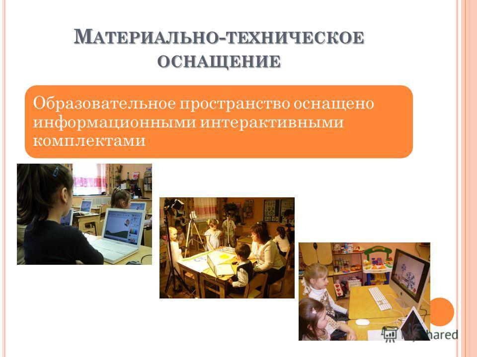 М АТЕРИАЛЬНО - ТЕХНИЧЕСКОЕ ОСНАЩЕНИЕ Образовательное пространство оснащено информационными интерактивными комплектами