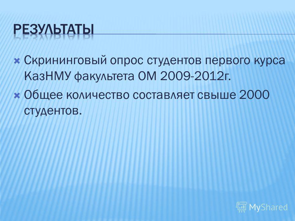 Скрининговый опрос студентов первого курса КазНМУ факультета ОМ 2009-2012г. Общее количество составляет свыше 2000 студентов.