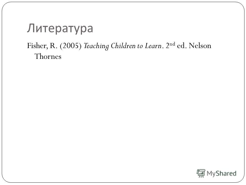 Литература Fisher, R. (2005) Teaching Children to Learn. 2 nd ed. Nelson Thornes