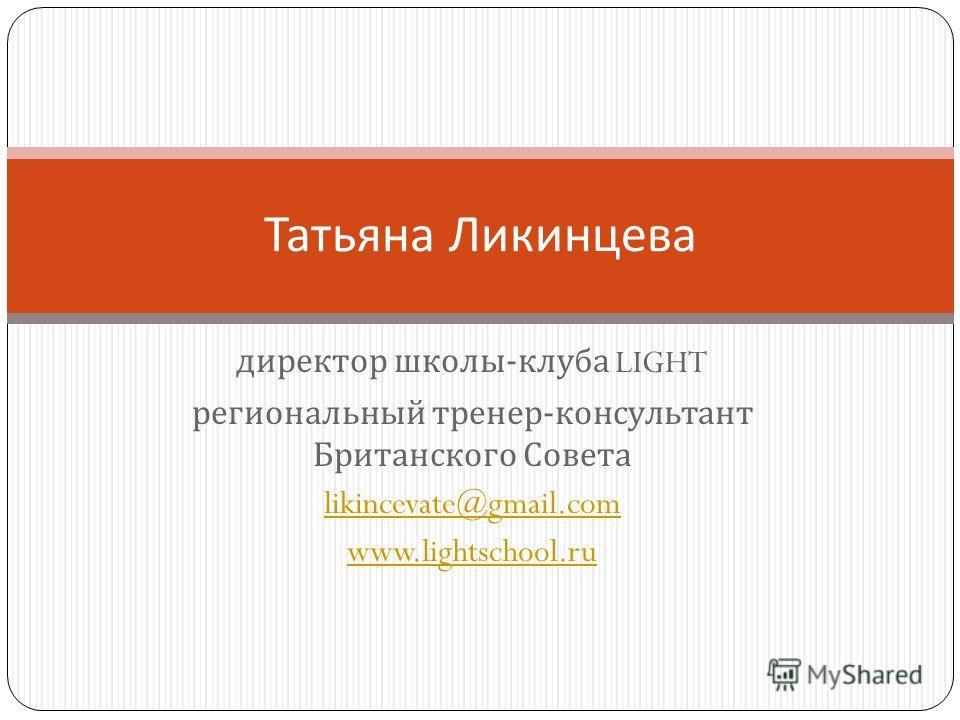 директор школы - клуба LIGHT региональный тренер - консультант Британского Совета likincevate@gmail.com www.lightschool.ru Татьяна Ликинцева