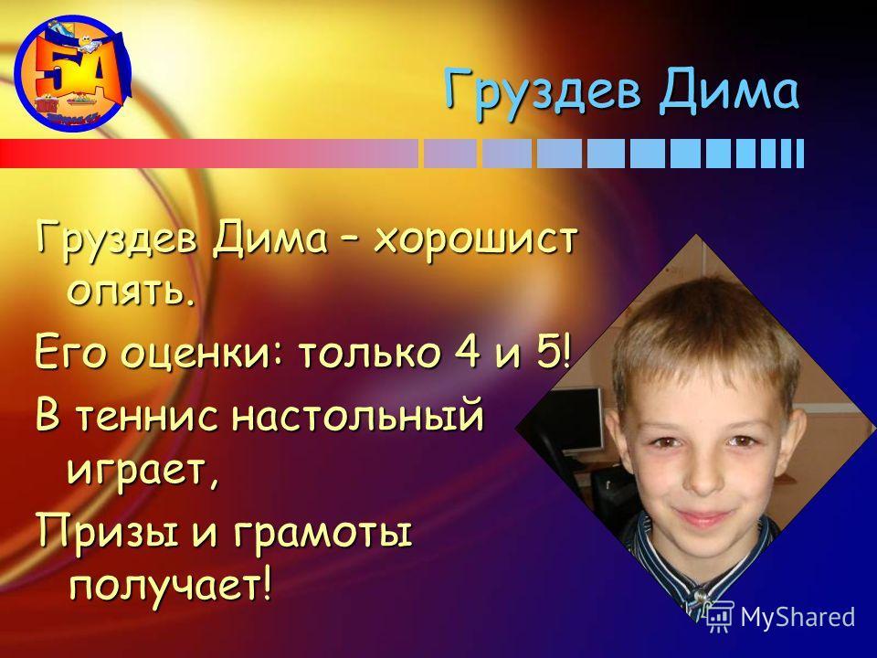 Груздев Дима Груздев Дима – хорошист опять. Его оценки: только 4 и 5! В теннис настольный играет, Призы и грамоты получает!