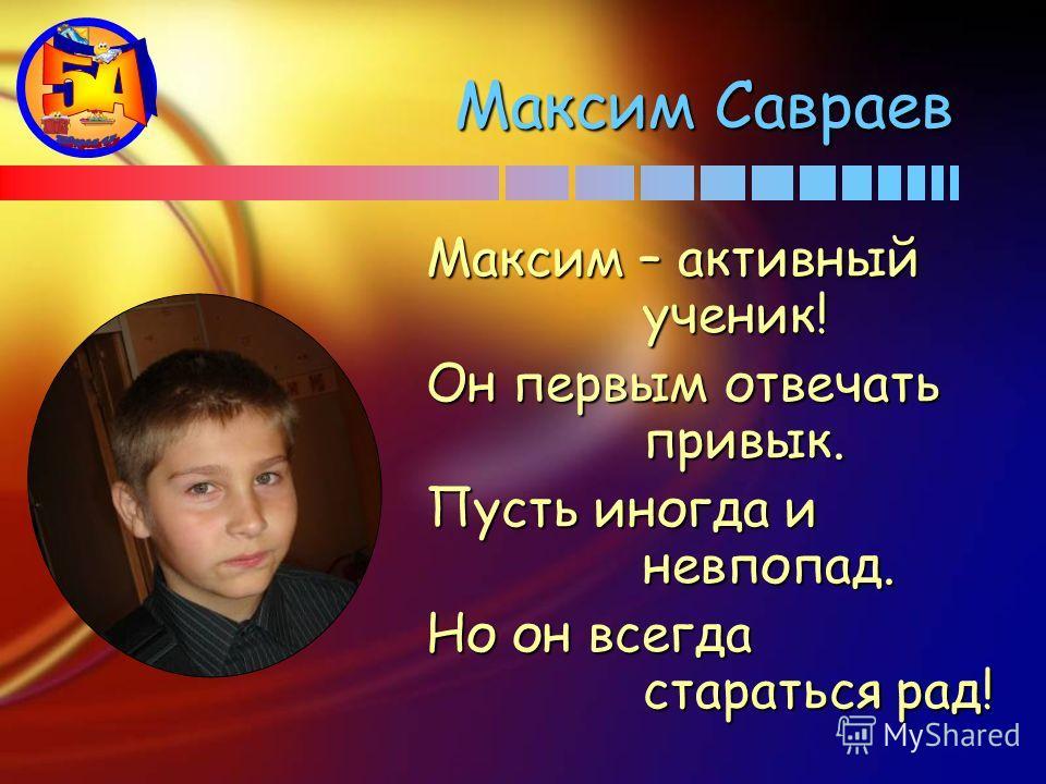 Максим Савраев Максим – активный ученик! Он первым отвечать привык. Пусть иногда и невпопад. Но он всегда стараться рад!