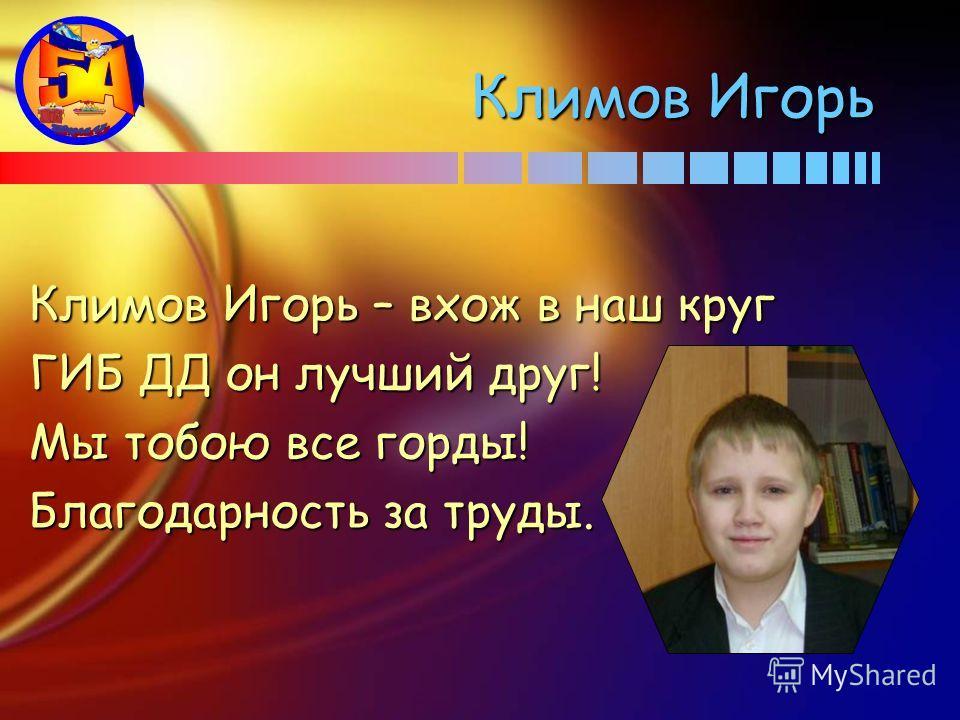 Климов Игорь Климов Игорь – вхож в наш круг ГИБ ДД он лучший друг! Мы тобою все горды! Благодарность за труды.