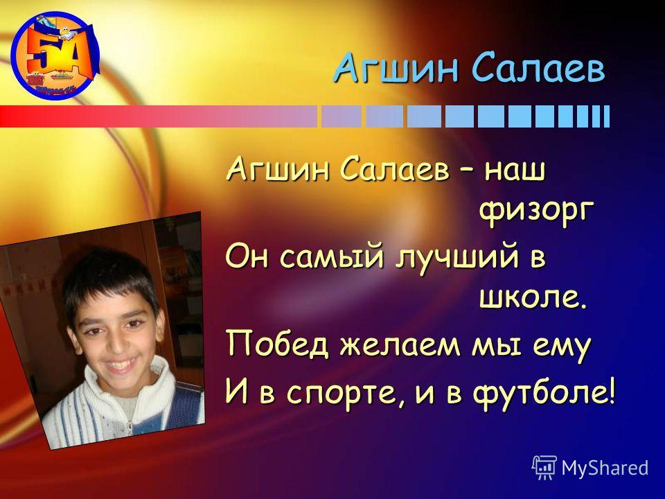 Агшин Салаев Агшин Салаев – наш физорг Он самый лучший в школе. Побед желаем мы ему И в спорте, и в футболе!