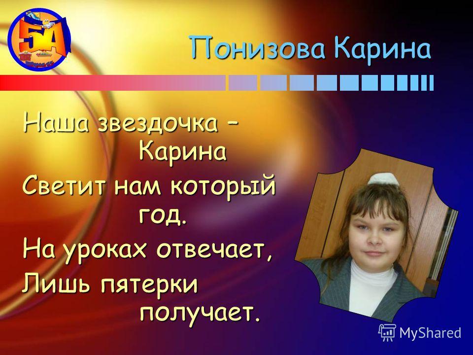 Наша звездочка – Карина Светит нам который год. На уроках отвечает, Лишь пятерки получает. Понизова Карина