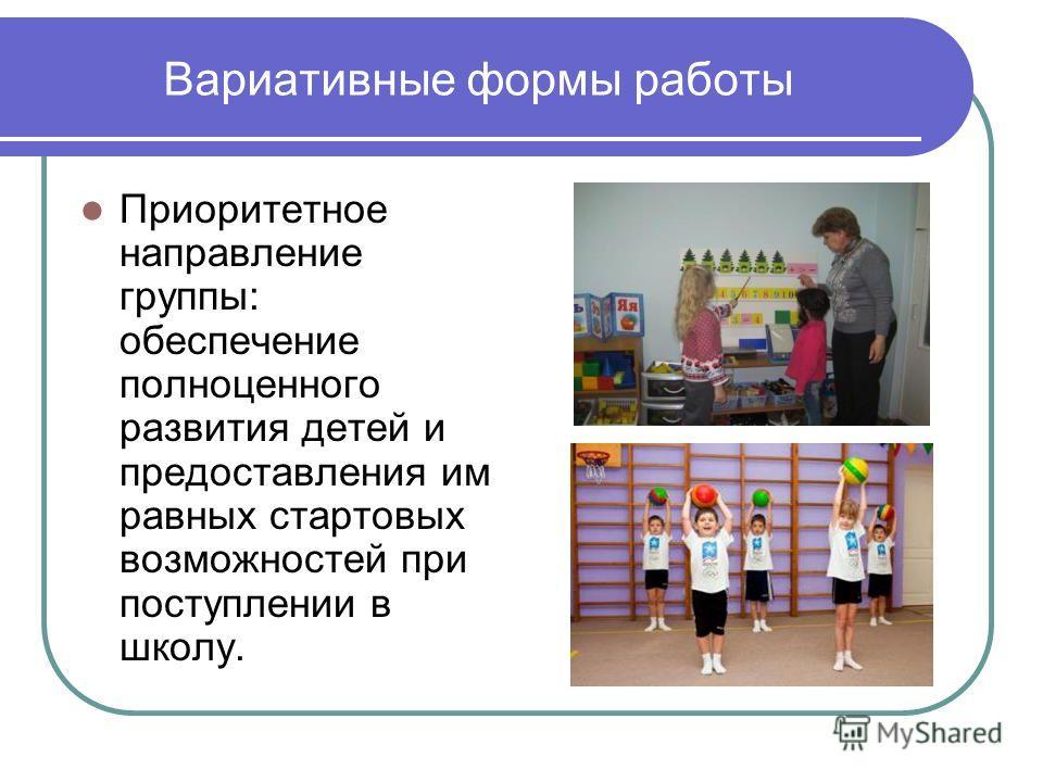 Вариативные формы работы Приоритетное направление группы: обеспечение полноценного развития детей и предоставления им равных стартовых возможностей при поступлении в школу.