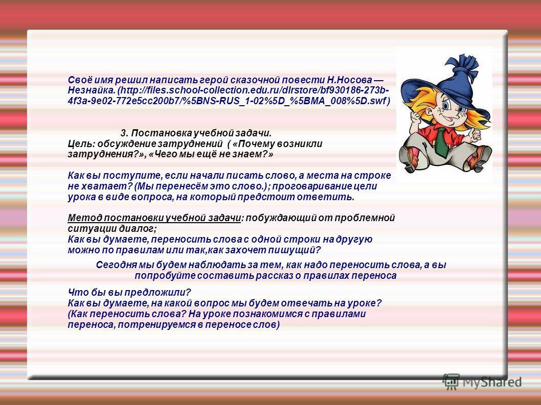 Своё имя решил написать герой сказочной повести Н.Носова Незнайка. (http://files.school-collection.edu.ru/dlrstore/bf930186-273b- 4f3a-9e02-772e5cc200b7/%5BNS-RUS_1-02%5D_%5BMA_008%5D.swf ) 3. Постановка учебной задачи. Цель: обсуждение затруднений (