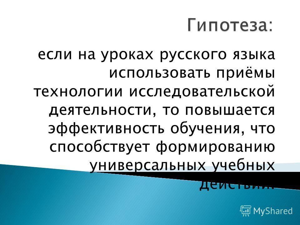 если на уроках русского языка использовать приёмы технологии исследовательской деятельности, то повышается эффективность обучения, что способствует формированию универсальных учебных действий.