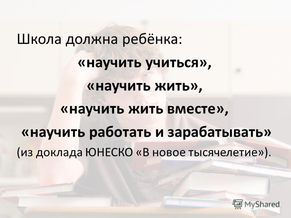 Школа должна ребёнка: «научить учиться», «научить жить», «научить жить вместе», «научить работать и зарабатывать» (из доклада ЮНЕСКО «В новое тысячелетие»).