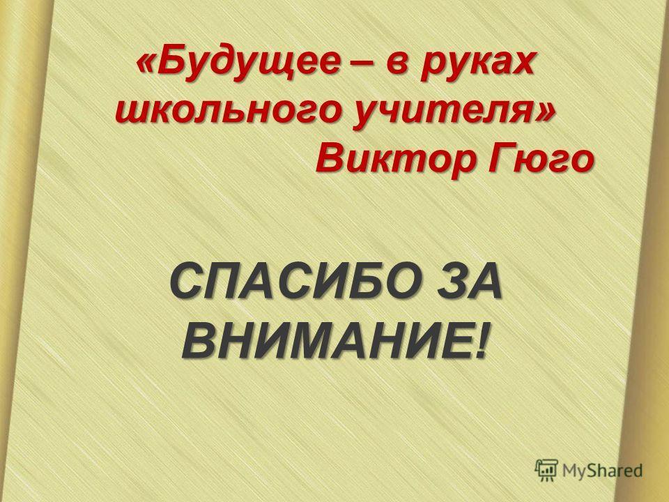 «Будущее – в руках школьного учителя» Виктор Гюго СПАСИБО ЗА ВНИМАНИЕ!