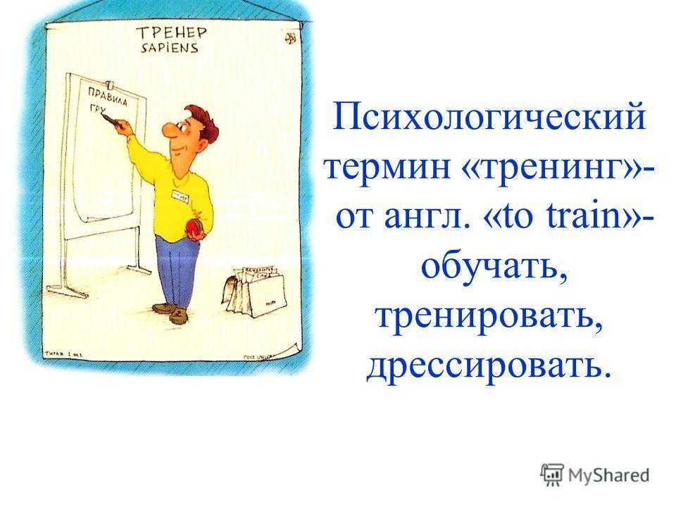 Психологический термин «тренинг»- от англ. «to train»- обучать, тренировать, дрессировать.