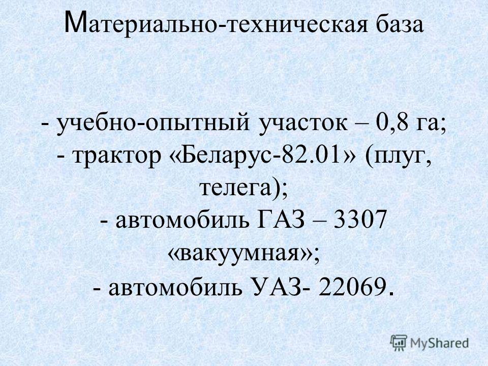 М атериально-техническая база - учебно-опытный участок – 0,8 га; - трактор «Беларус-82.01» (плуг, телега); - автомобиль ГАЗ – 3307 «вакуумная»; - автомобиль УАЗ- 22069.