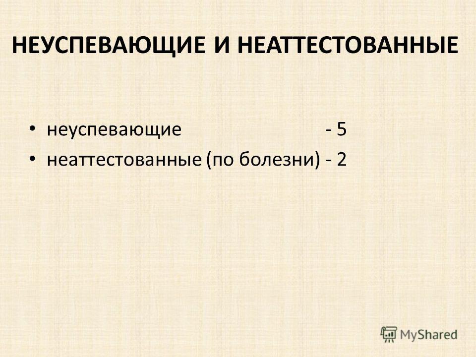 НЕУСПЕВАЮЩИЕ И НЕАТТЕСТОВАННЫЕ неуспевающие - 5 неаттестованные (по болезни) - 2