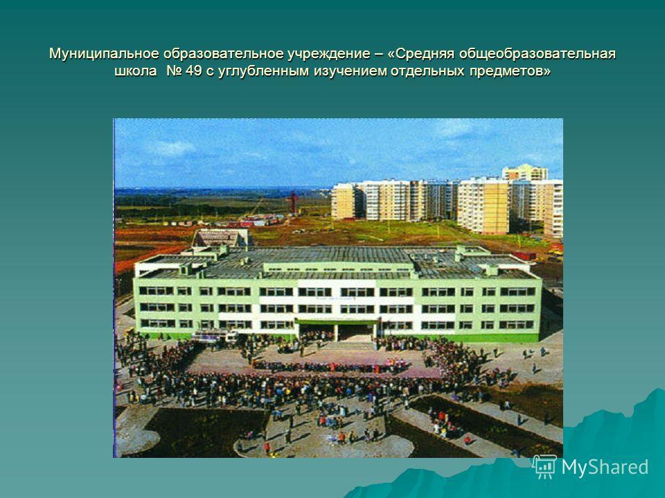 Муниципальное образовательное учреждение – «Средняя общеобразовательная школа 49 с углубленным изучением отдельных предметов»