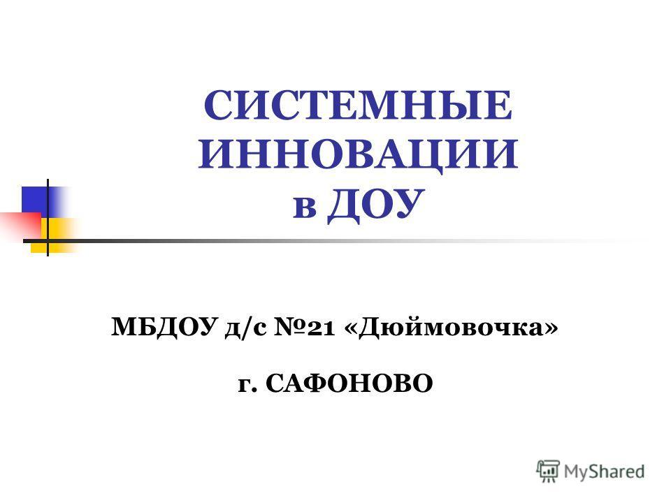 СИСТЕМНЫЕ ИННОВАЦИИ в ДОУ МБДОУ д/с 21 «Дюймовочка» г. САФОНОВО
