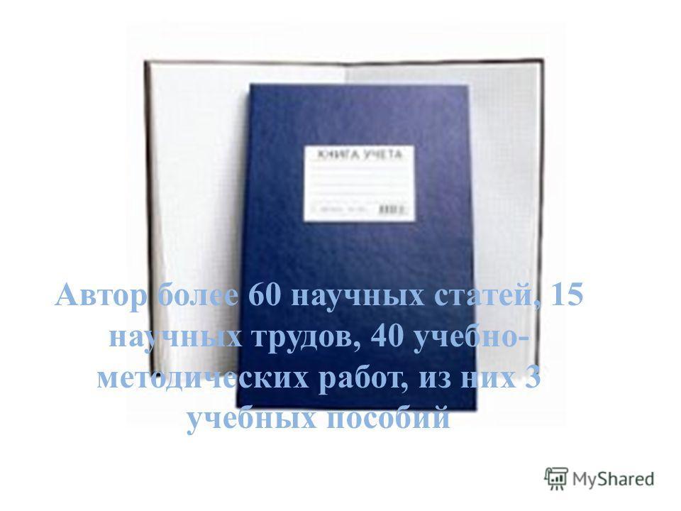 Автор более 60 научных статей, 15 научных трудов, 40 учебно- методических работ, из них 3 учебных пособий