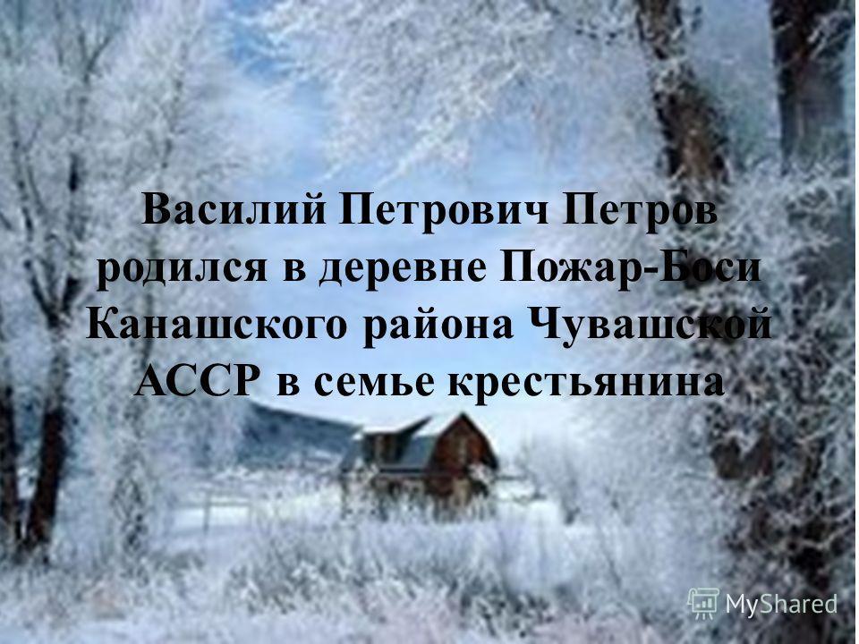 Василий Петрович Петров родился в деревне Пожар-Боси Канашского района Чувашской АССР в семье крестьянина