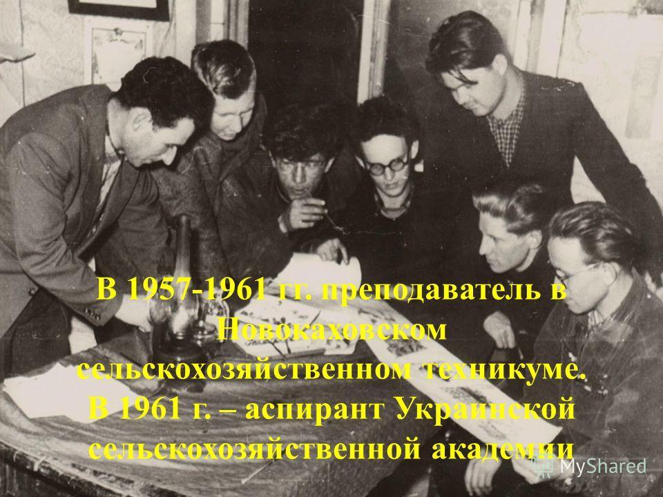 В 1957-1961 гг. преподаватель в Новокаховском сельскохозяйственном техникуме. В 1961 г. – аспирант Украинской сельскохозяйственной академии