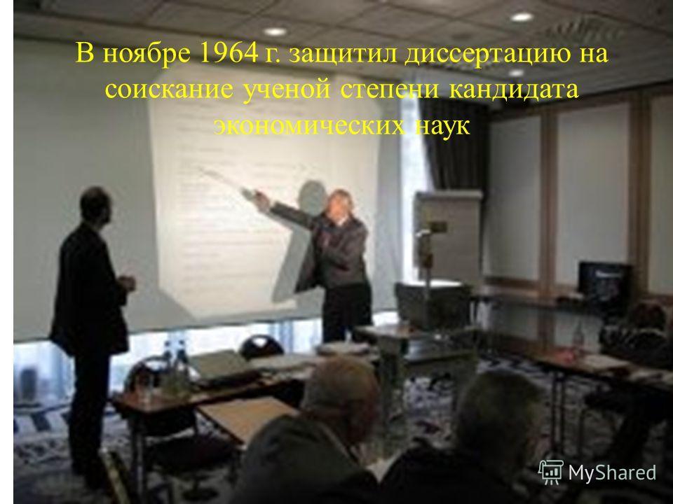 В ноябре 1964 г. защитил диссертацию на соискание ученой степени кандидата экономических наук