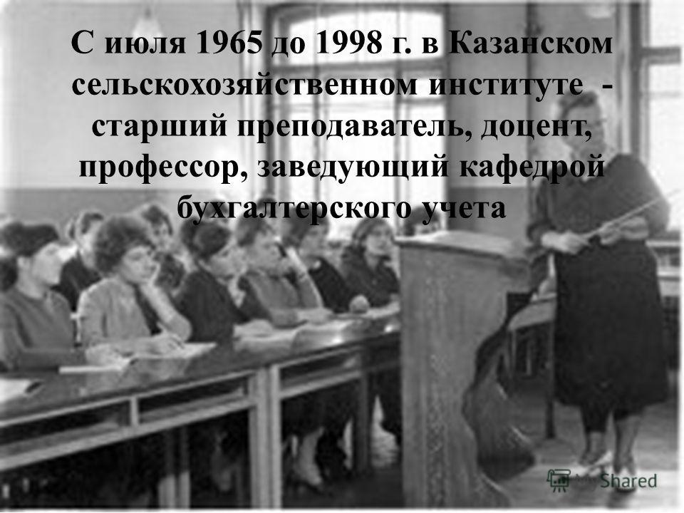 С июля 1965 до 1998 г. в Казанском сельскохозяйственном институте - старший преподаватель, доцент, профессор, заведующий кафедрой бухгалтерского учета