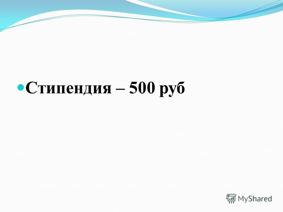 Стипендия – 500 руб