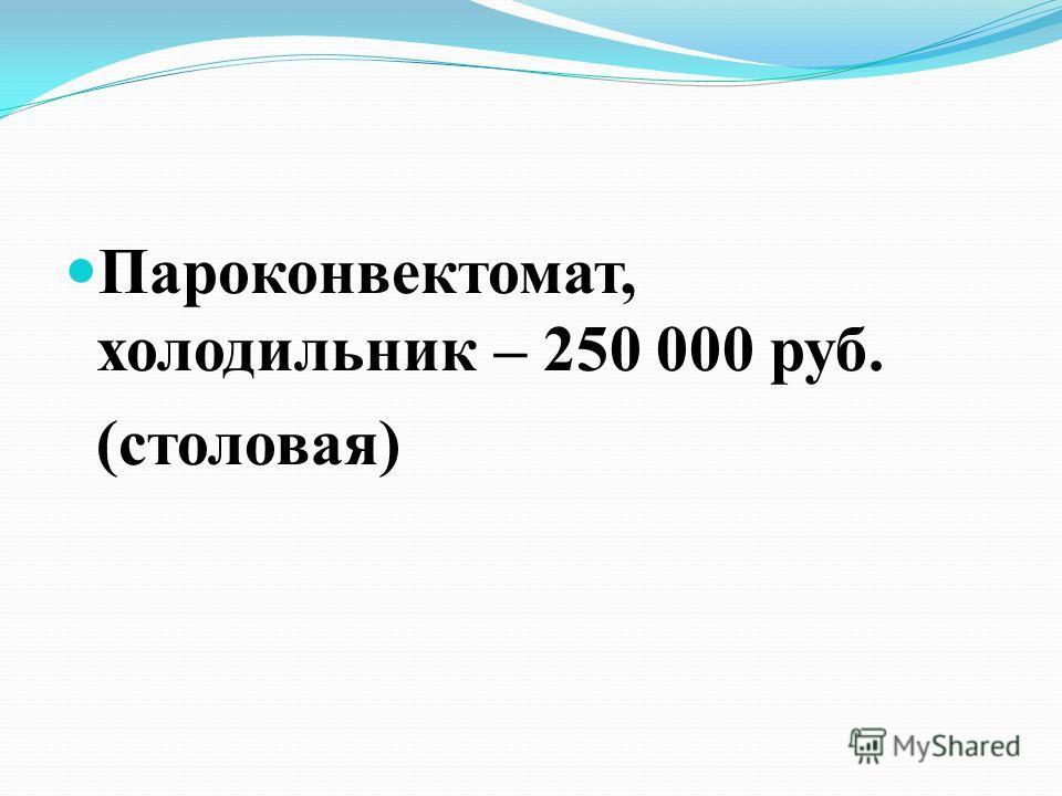 Пароконвектомат, холодильник – 250 000 руб. (столовая)