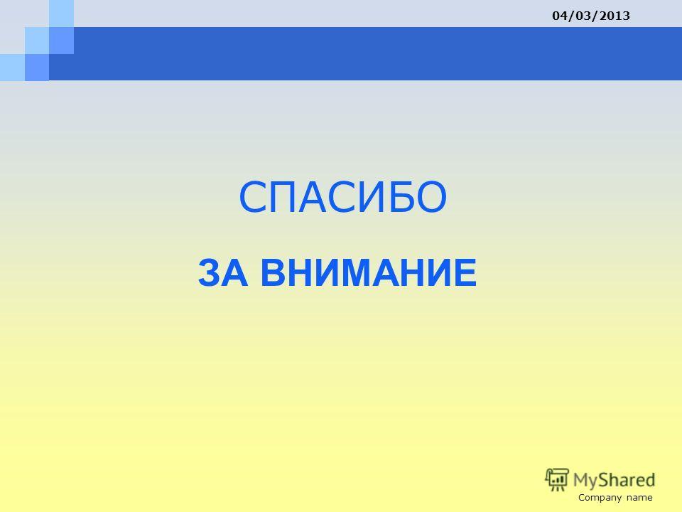 ЗА ВНИМАНИЕ СПАСИБО Company name 04/03/2013