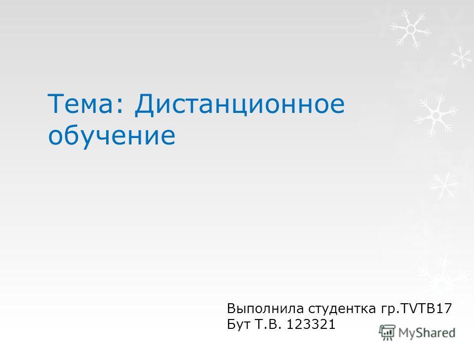 Выполнила студентка гр.TVTB17 Бут Т.В. 123321 Тема: Дистанционное обучение