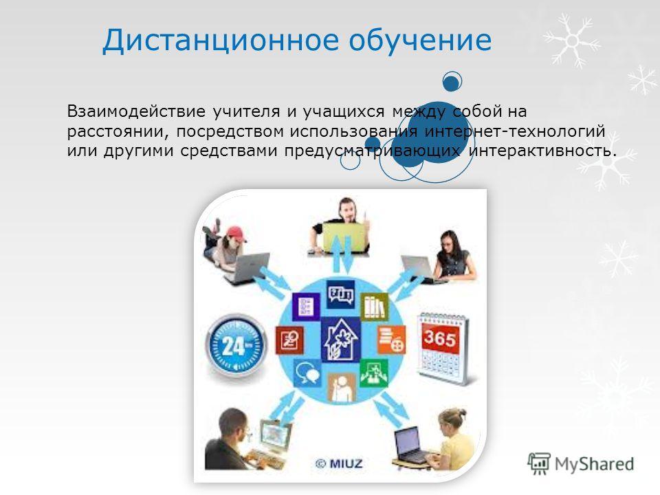 Дистанционное обучение Взаимодействие учителя и учащихся между собой на расстоянии, посредством использования интернет-технологий или другими средствами предусматривающих интерактивность.