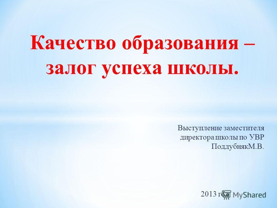 Выступление заместителя директора школы по УВР ПоддубнякМ.В. 2013 год Качество образования – залог успеха школы.
